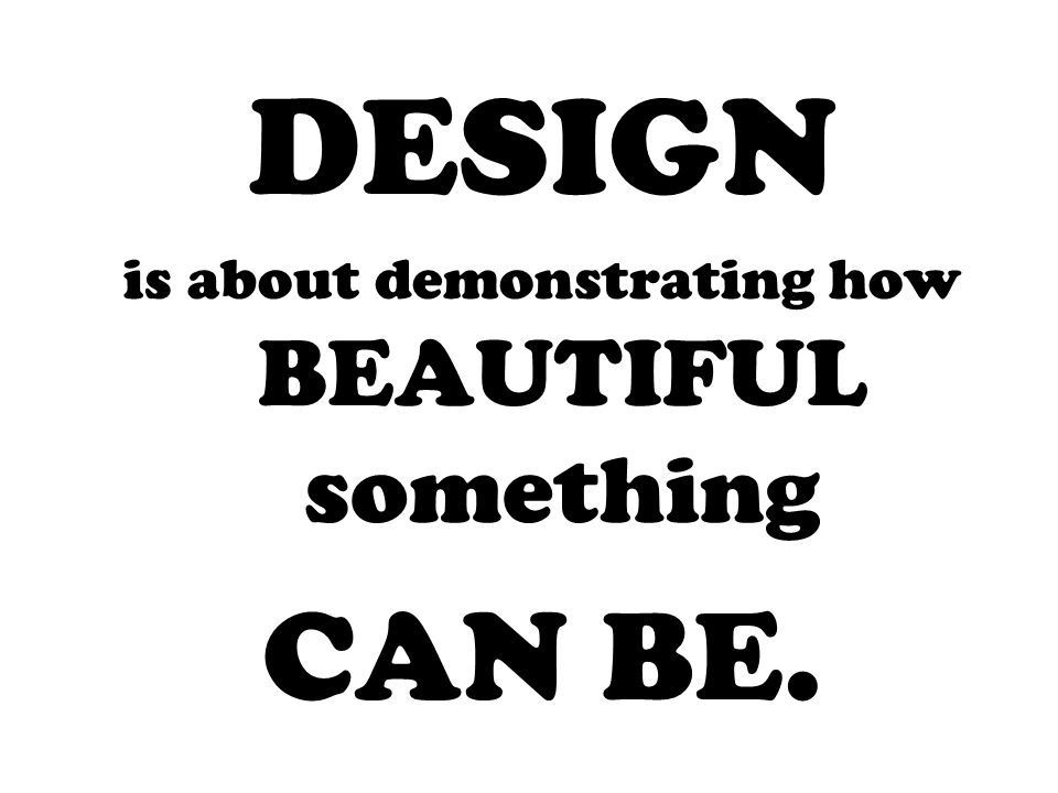 DESIGN is about demonstrating how BEAUTIFUL something CAN BE.