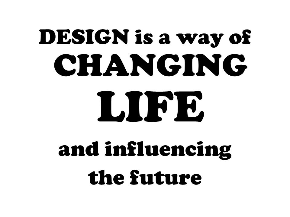 DESIGN is a way of CHANGING LIFE and influencing the future