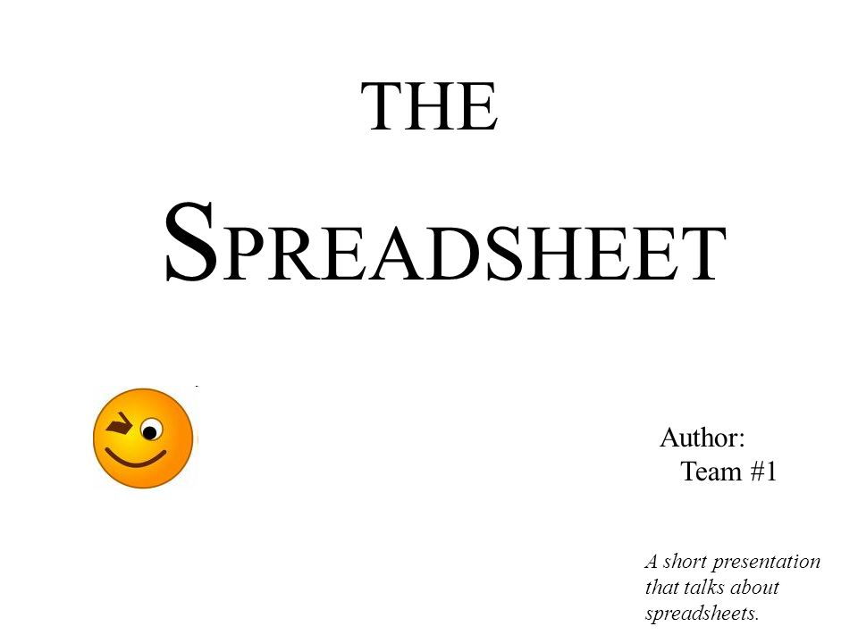 THE S PREADSHEET A short presentation that talks about spreadsheets. Author: Team #1