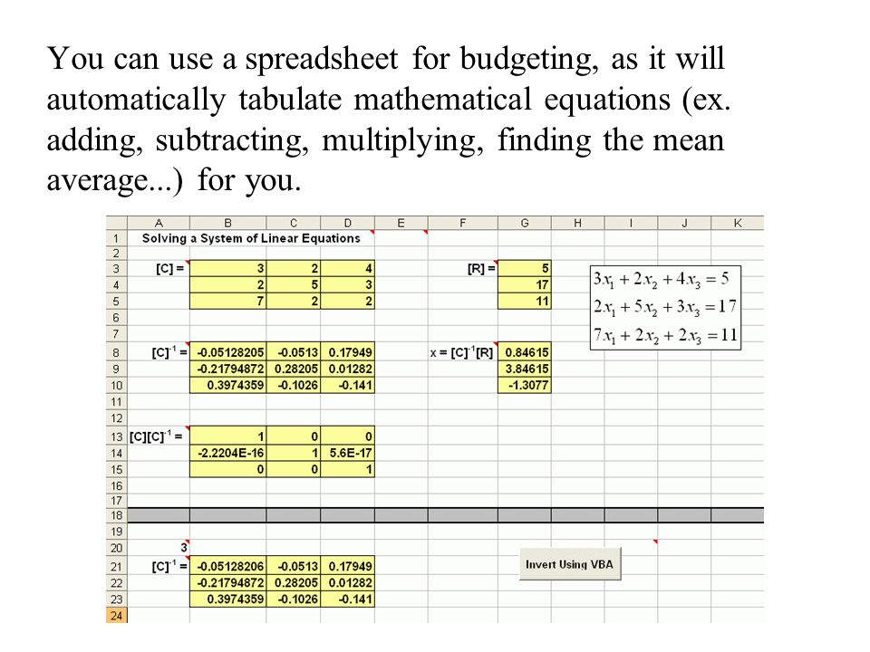 You can use a spreadsheet for budgeting, as it will automatically tabulate mathematical equations (ex.