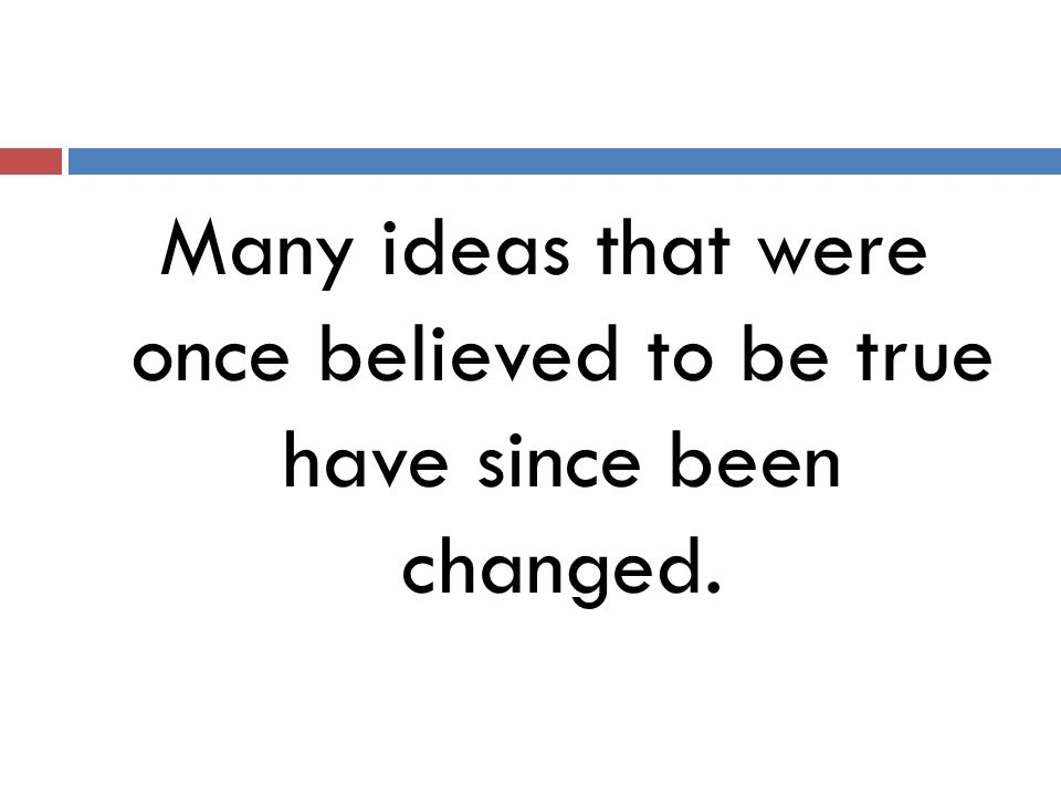 Many ideas that were once believed to be true have since been changed.
