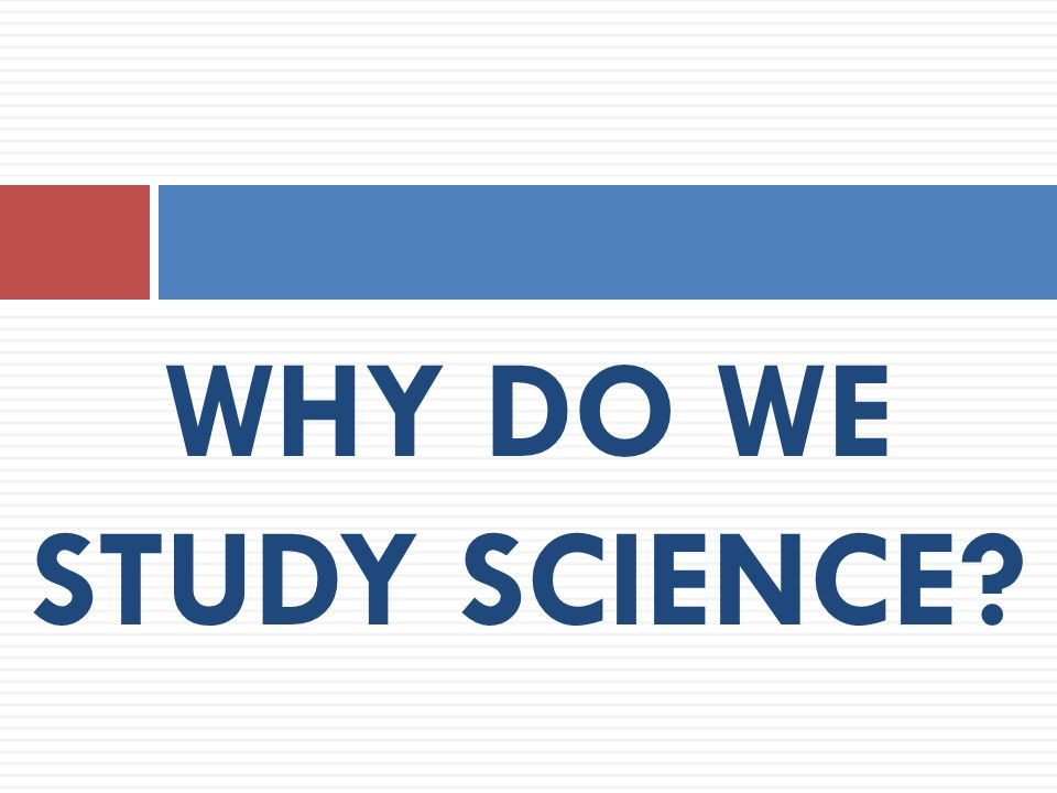 WHY DO WE STUDY SCIENCE