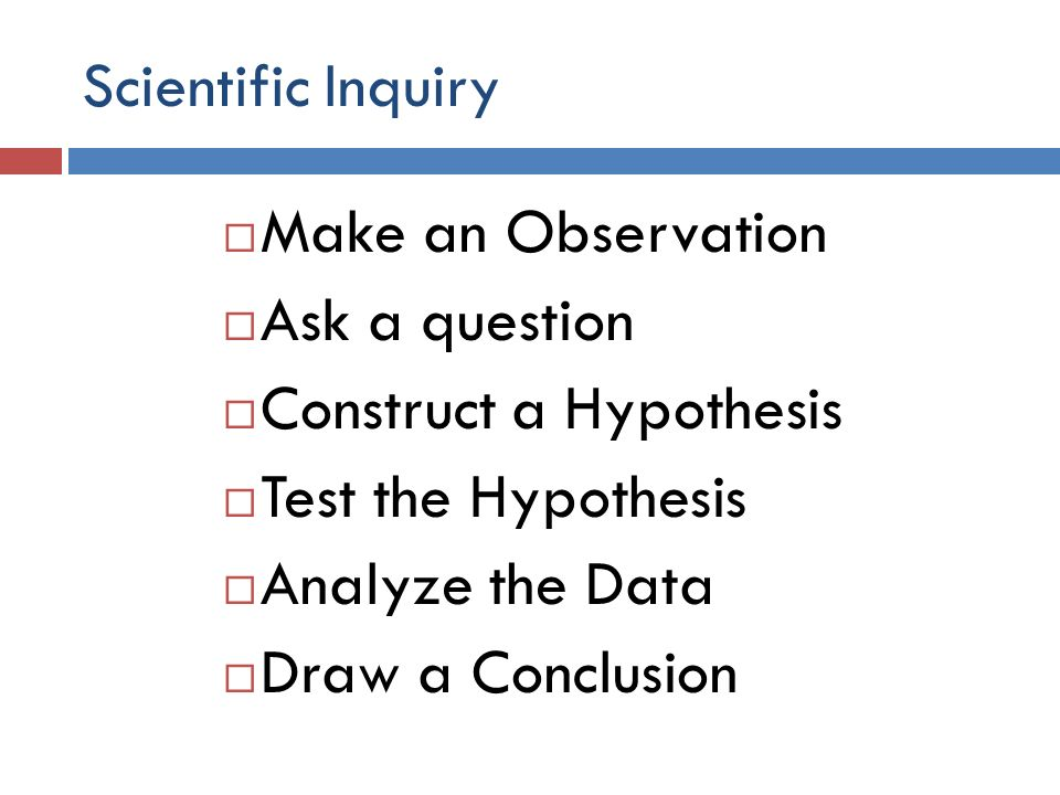Scientific Inquiry Make an Observation Ask a question Construct a Hypothesis Test the Hypothesis Analyze the Data Draw a Conclusion