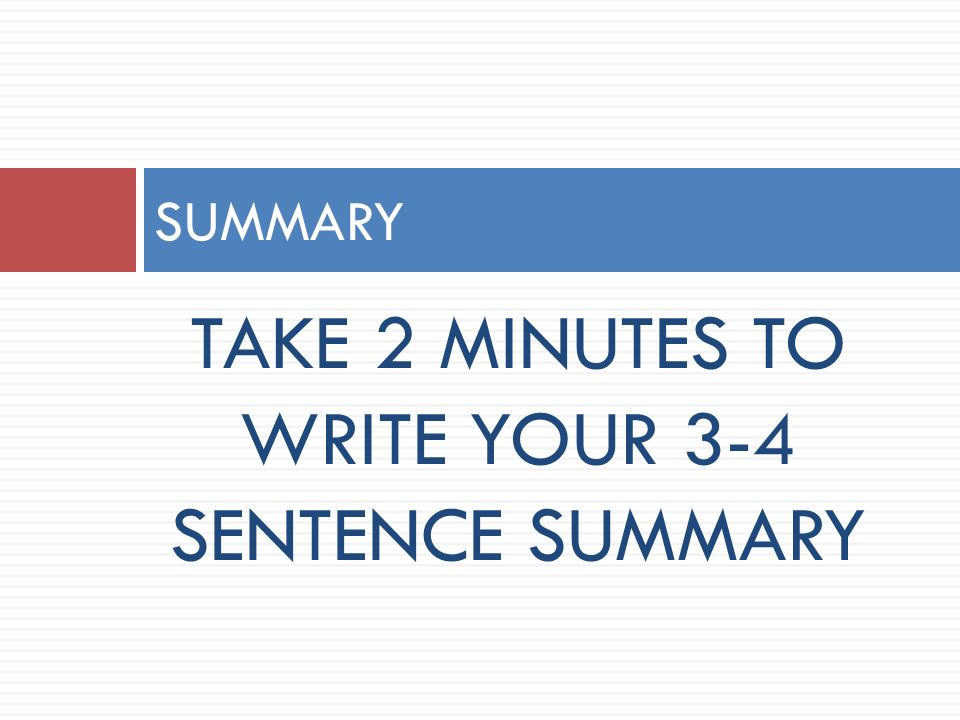 TAKE 2 MINUTES TO WRITE YOUR 3-4 SENTENCE SUMMARY SUMMARY