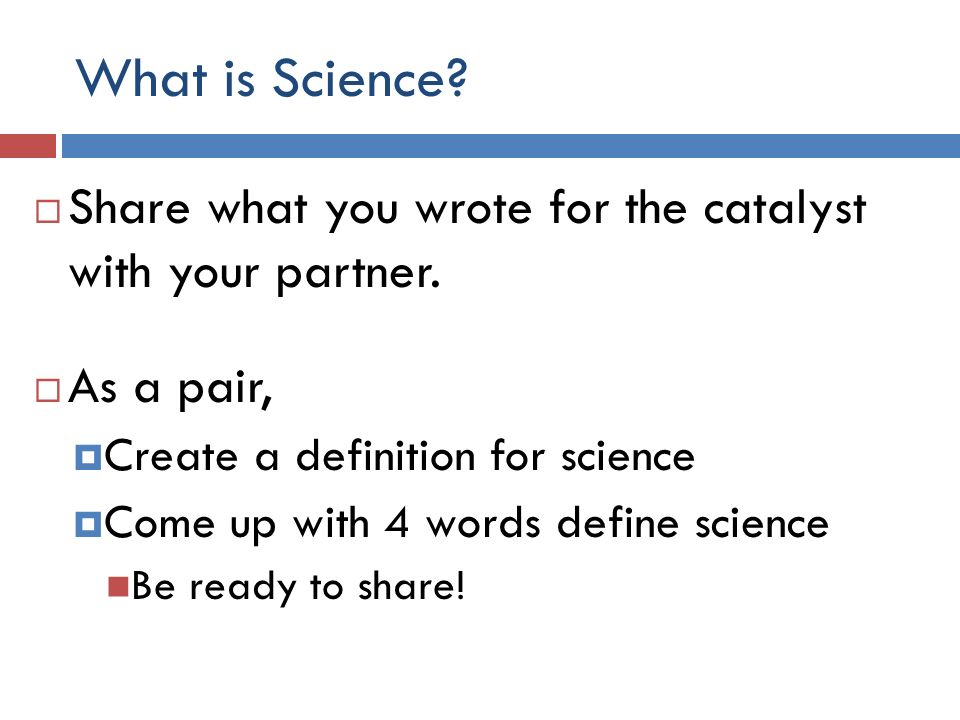 What is Science. Share what you wrote for the catalyst with your partner.
