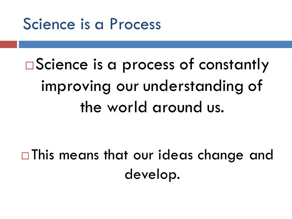 Science is a Process Science is a process of constantly improving our understanding of the world around us.