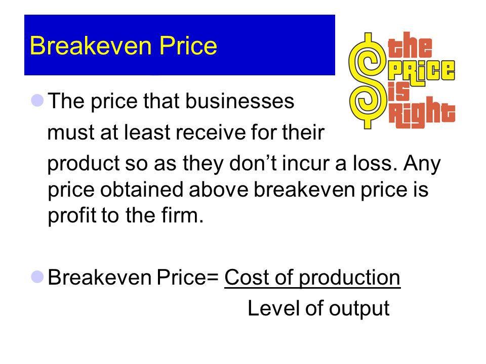 Breakeven Price The price that businesses must at least receive for their product so as they dont incur a loss.