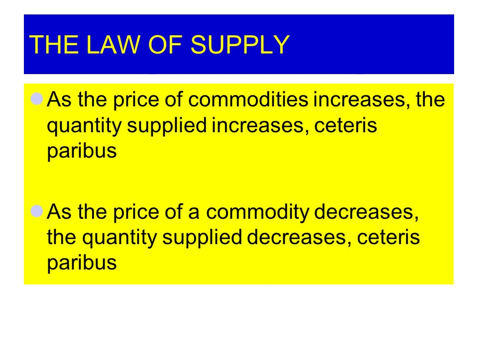 THE LAW OF SUPPLY As the price of commodities increases, the quantity supplied increases, ceteris paribus As the price of a commodity decreases, the quantity supplied decreases, ceteris paribus