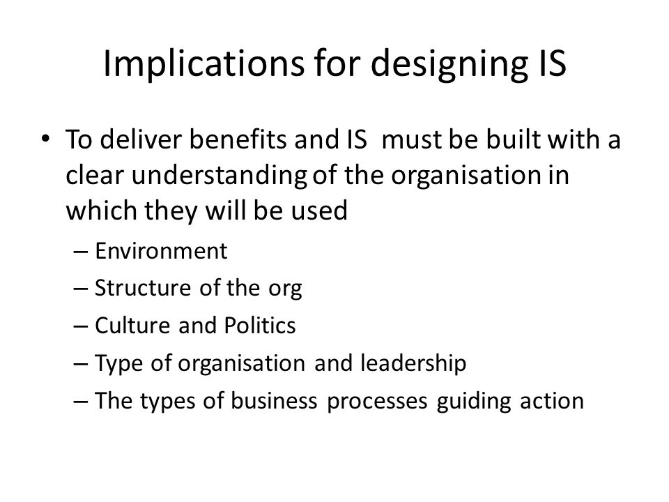 Implications for designing IS To deliver benefits and IS must be built with a clear understanding of the organisation in which they will be used – Environment – Structure of the org – Culture and Politics – Type of organisation and leadership – The types of business processes guiding action