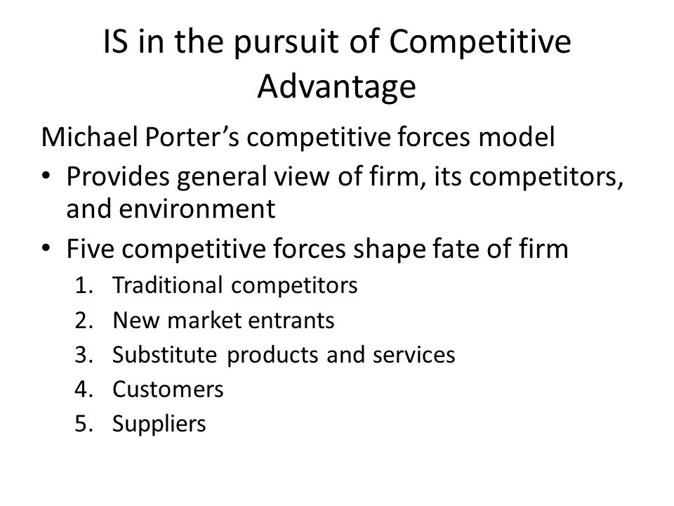 IS in the pursuit of Competitive Advantage Michael Porters competitive forces model Provides general view of firm, its competitors, and environment Five competitive forces shape fate of firm 1.Traditional competitors 2.New market entrants 3.Substitute products and services 4.Customers 5.Suppliers