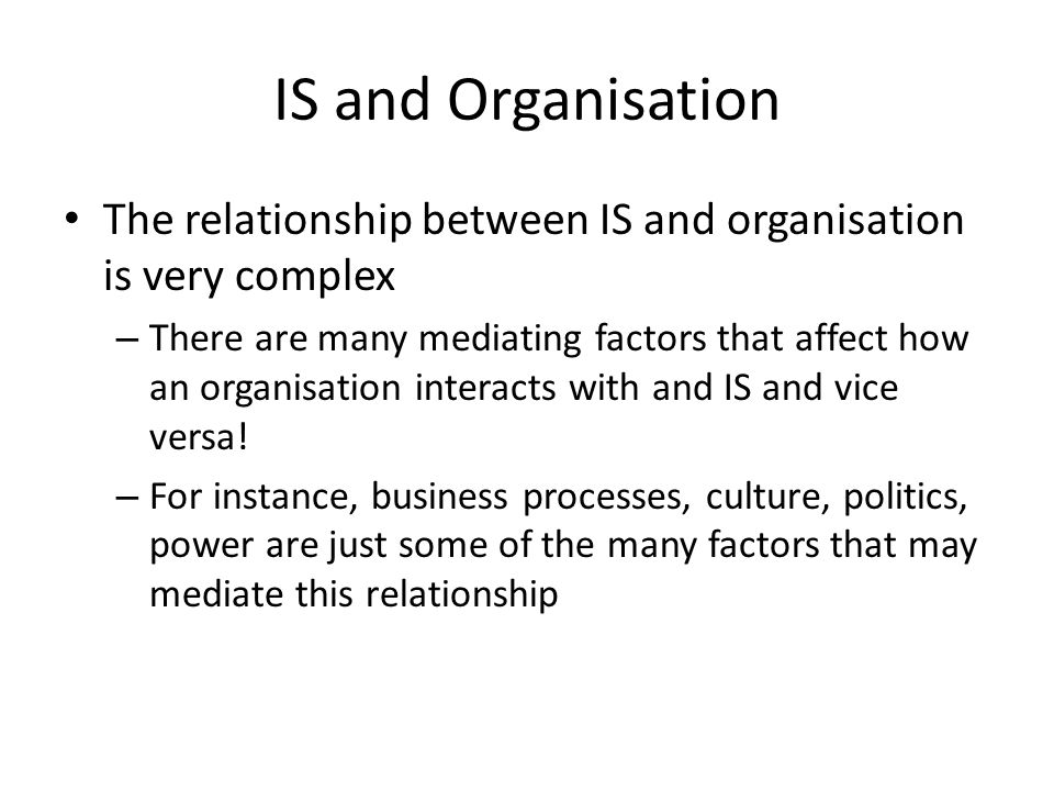 IS and Organisation The relationship between IS and organisation is very complex – There are many mediating factors that affect how an organisation interacts with and IS and vice versa.