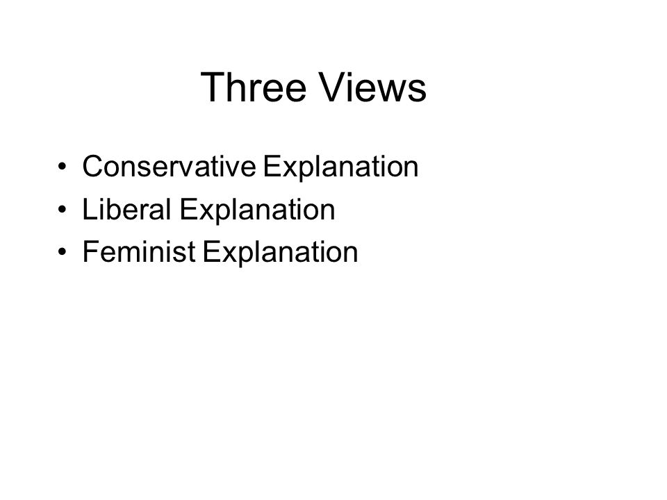 Three Views Conservative Explanation Liberal Explanation Feminist Explanation