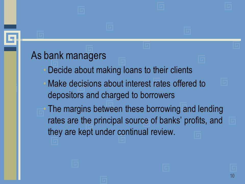 10 As bank managers Decide about making loans to their clients Make decisions about interest rates offered to depositors and charged to borrowers The margins between these borrowing and lending rates are the principal source of banks profits, and they are kept under continual review.