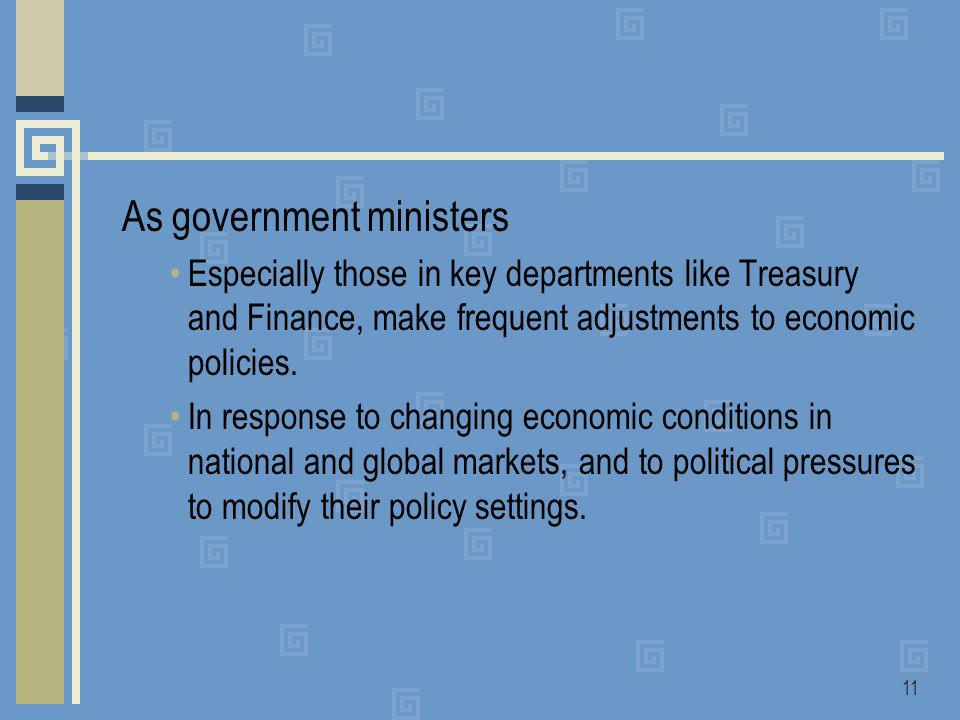11 As government ministers Especially those in key departments like Treasury and Finance, make frequent adjustments to economic policies.