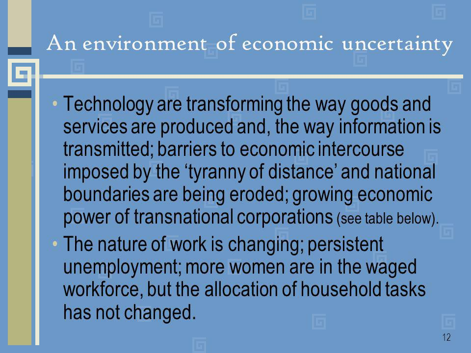 12 An environment of economic uncertainty Technology are transforming the way goods and services are produced and, the way information is transmitted; barriers to economic intercourse imposed by the tyranny of distance and national boundaries are being eroded; growing economic power of transnational corporations (see table below).