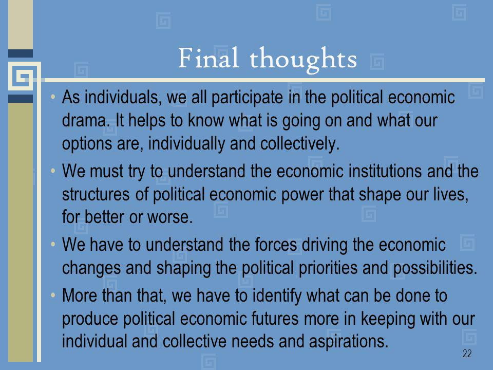 22 Final thoughts As individuals, we all participate in the political economic drama.