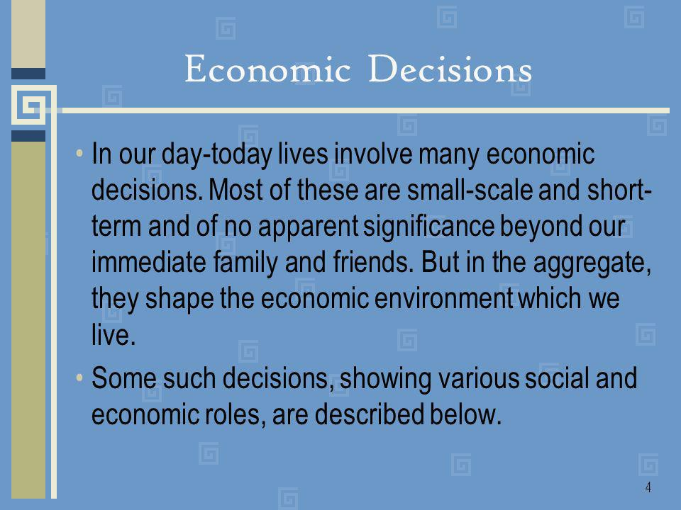 4 Economic Decisions In our day-today lives involve many economic decisions.