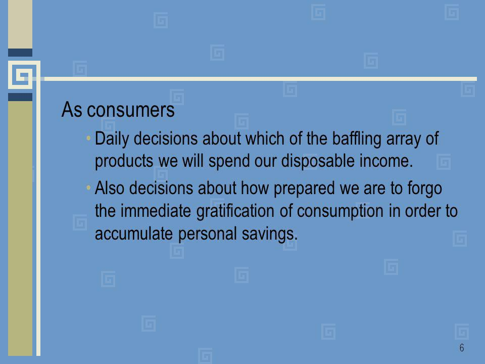 6 As consumers Daily decisions about which of the baffling array of products we will spend our disposable income.