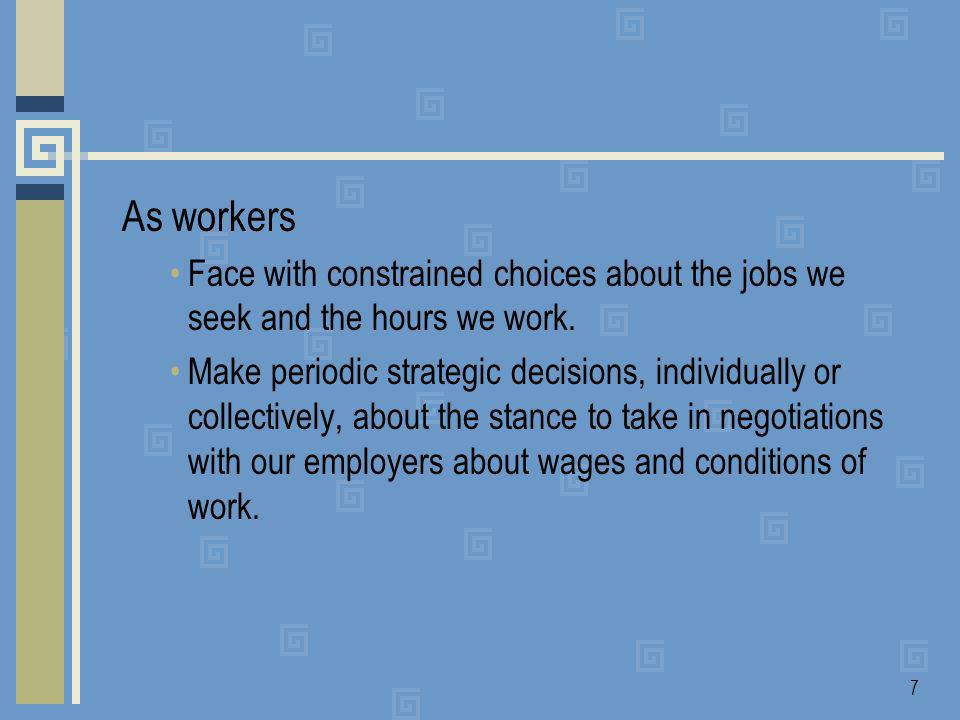 7 As workers Face with constrained choices about the jobs we seek and the hours we work.