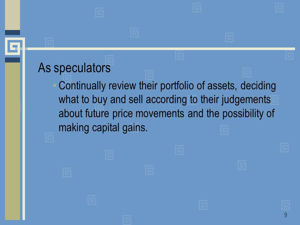 9 As speculators Continually review their portfolio of assets, deciding what to buy and sell according to their judgements about future price movements and the possibility of making capital gains.