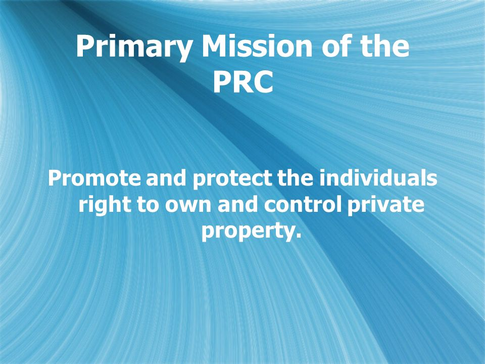 Primary Mission of the PRC Promote and protect the individuals right to own and control private property.