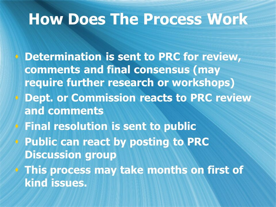 How Does The Process Work Determination is sent to PRC for review, comments and final consensus (may require further research or workshops) Dept.