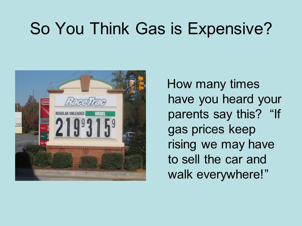 So You Think Gas is Expensive. How many times have you heard your parents say this.