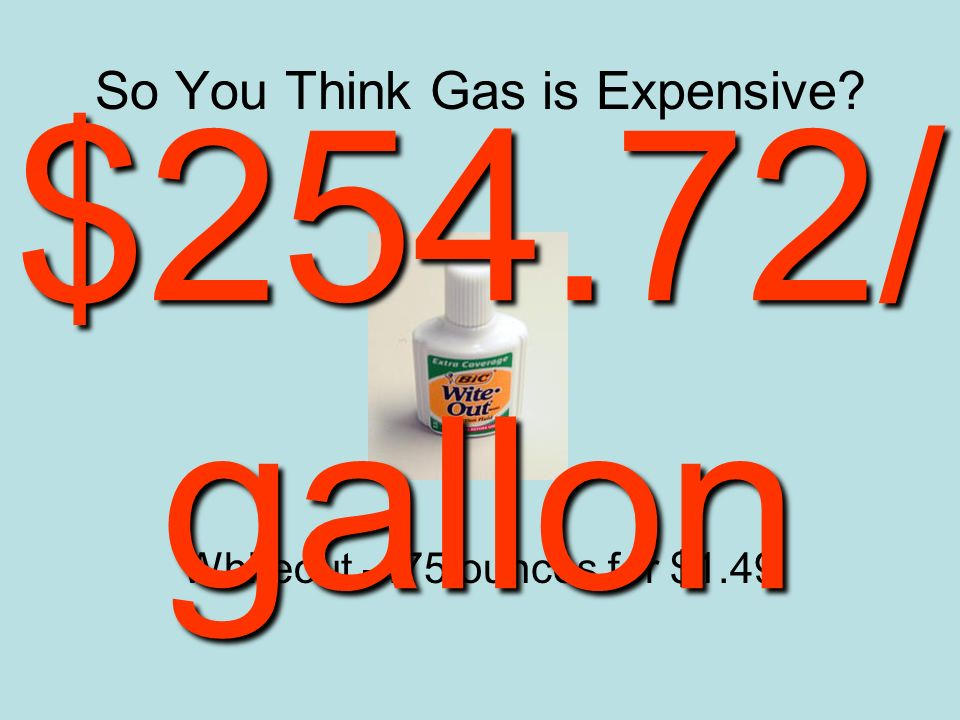 So You Think Gas is Expensive Whiteout -.75 ounces for $1.49 $254.72/ gallon