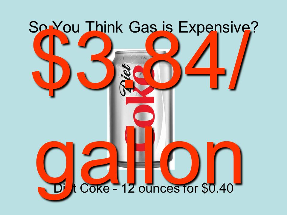So You Think Gas is Expensive Diet Coke - 12 ounces for $0.40 $3.84/ gallon