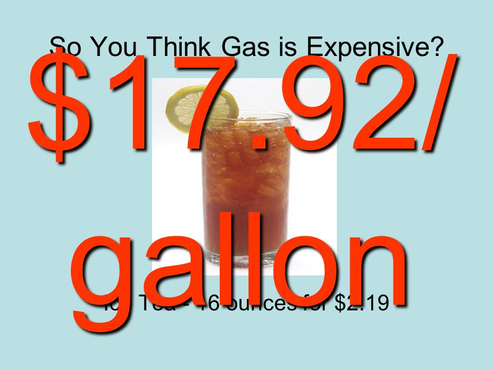 So You Think Gas is Expensive Ice Tea - 16 ounces for $2.19 $17.92/ gallon