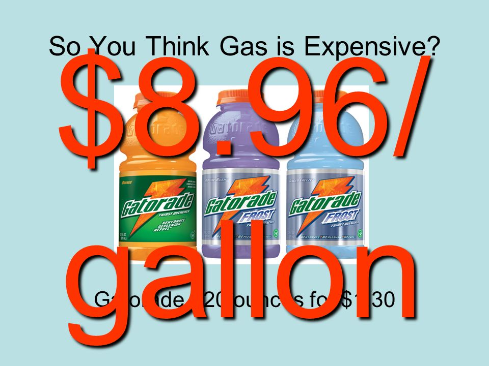 So You Think Gas is Expensive Gatorade - 20 ounces for $1.30 $8.96/ gallon