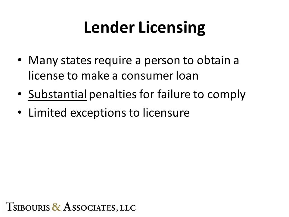 Lender Licensing Many states require a person to obtain a license to make a consumer loan Substantial penalties for failure to comply Limited exceptions to licensure