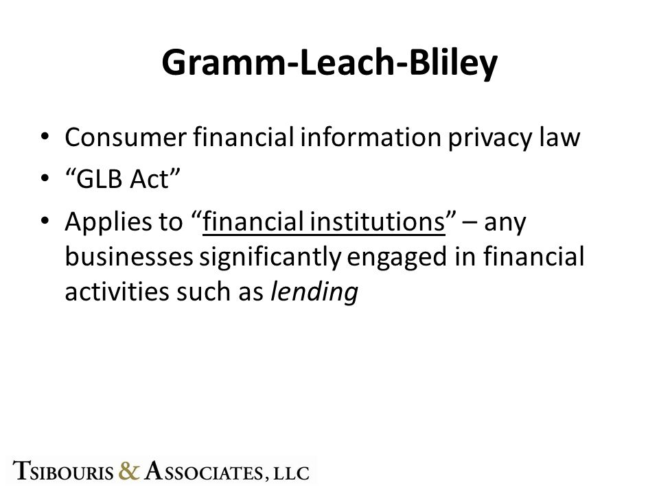 Gramm-Leach-Bliley Consumer financial information privacy law GLB Act Applies to financial institutions – any businesses significantly engaged in financial activities such as lending