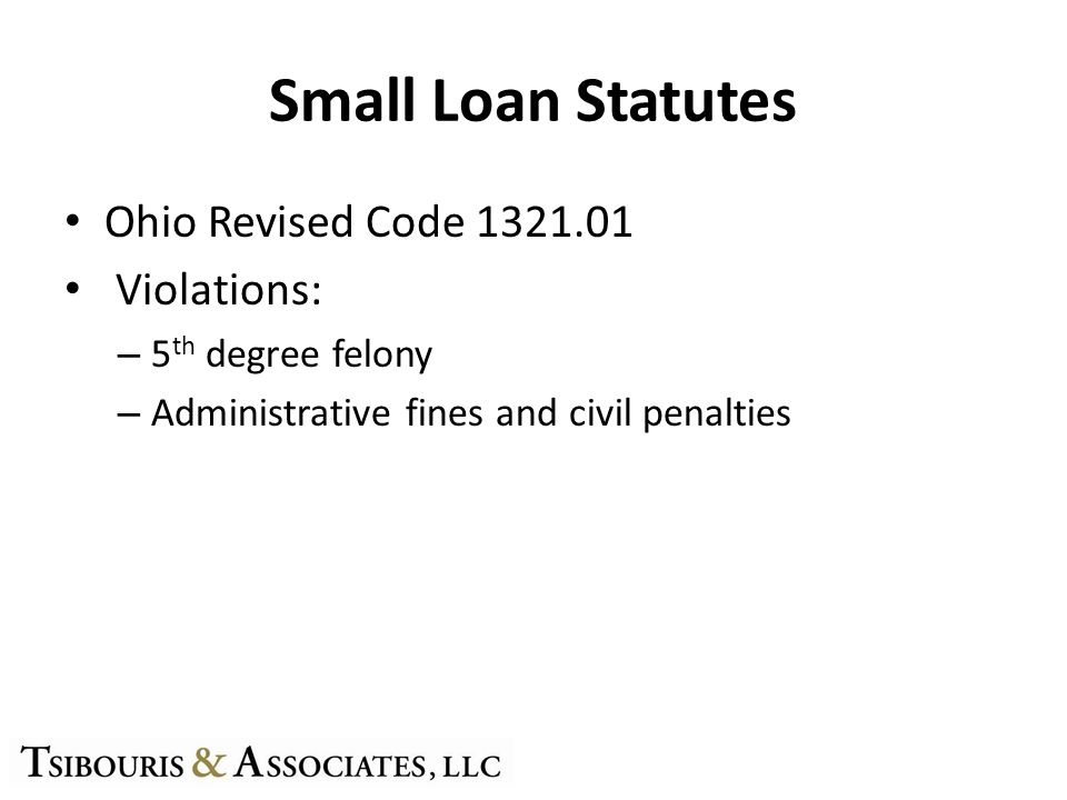 Small Loan Statutes Ohio Revised Code 1321.01 Violations: – 5 th degree felony – Administrative fines and civil penalties