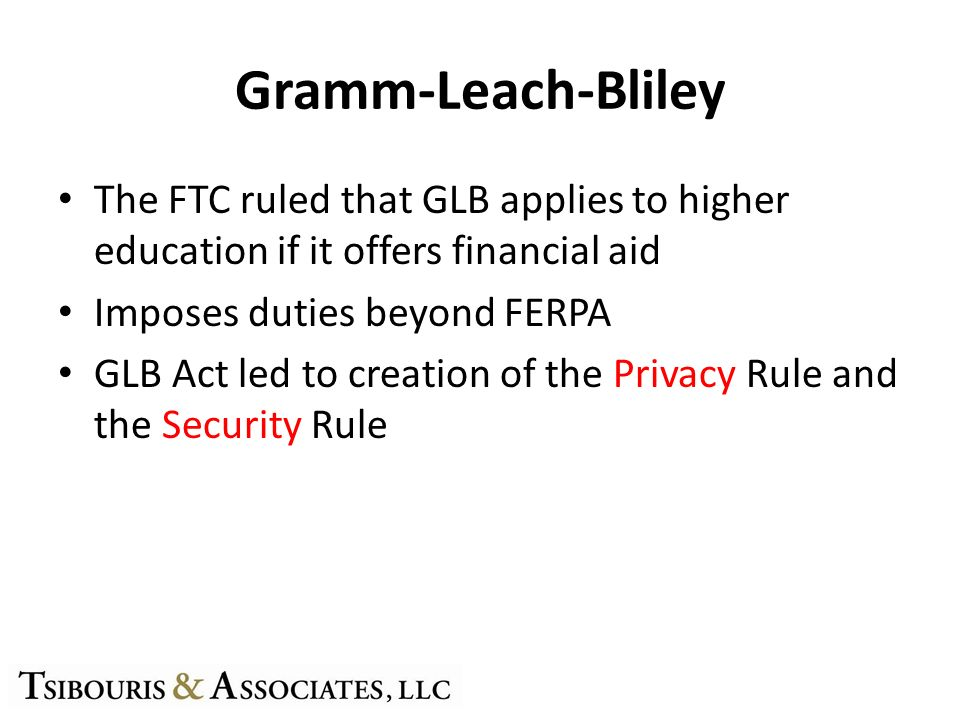 Gramm-Leach-Bliley The FTC ruled that GLB applies to higher education if it offers financial aid Imposes duties beyond FERPA GLB Act led to creation of the Privacy Rule and the Security Rule