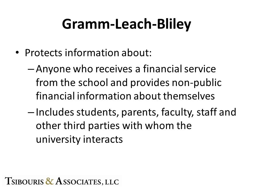 Gramm-Leach-Bliley Protects information about: – Anyone who receives a financial service from the school and provides non-public financial information about themselves – Includes students, parents, faculty, staff and other third parties with whom the university interacts