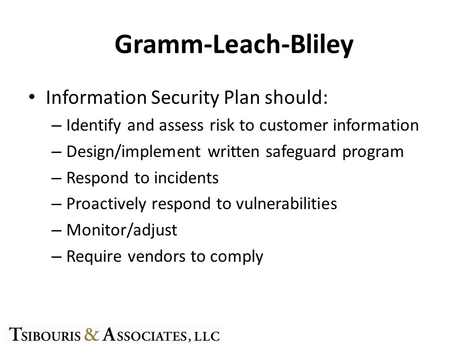 Gramm-Leach-Bliley Information Security Plan should: – Identify and assess risk to customer information – Design/implement written safeguard program – Respond to incidents – Proactively respond to vulnerabilities – Monitor/adjust – Require vendors to comply