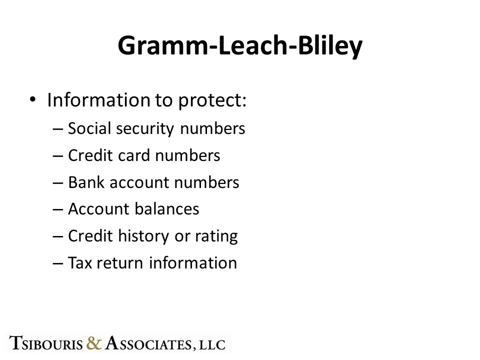 Gramm-Leach-Bliley Information to protect: – Social security numbers – Credit card numbers – Bank account numbers – Account balances – Credit history or rating – Tax return information