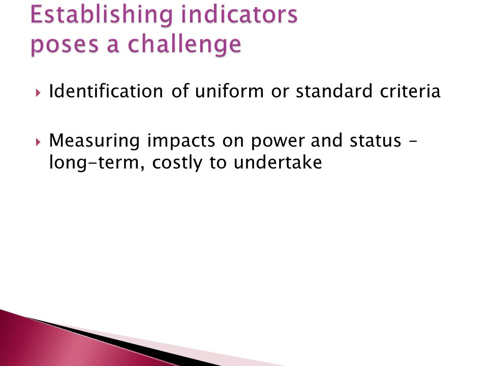 Identification of uniform or standard criteria Measuring impacts on power and status – long-term, costly to undertake