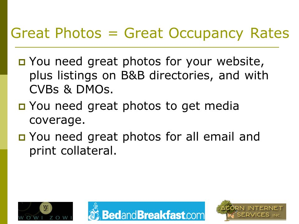 Great Photos = Great Occupancy Rates You need great photos for your website, plus listings on B&B directories, and with CVBs & DMOs.