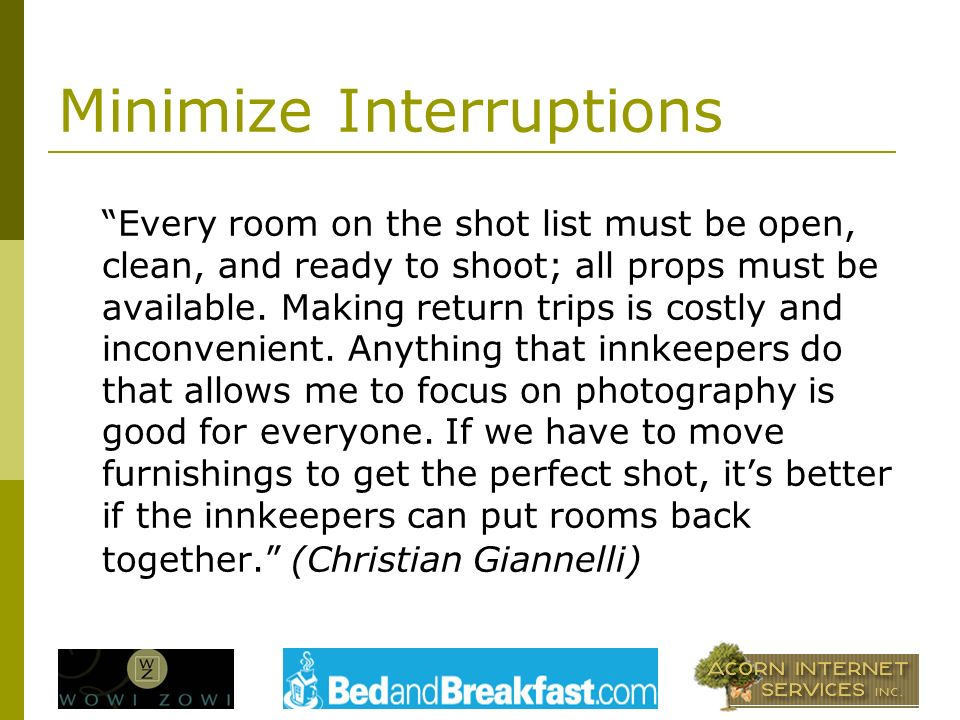 Minimize Interruptions Every room on the shot list must be open, clean, and ready to shoot; all props must be available.