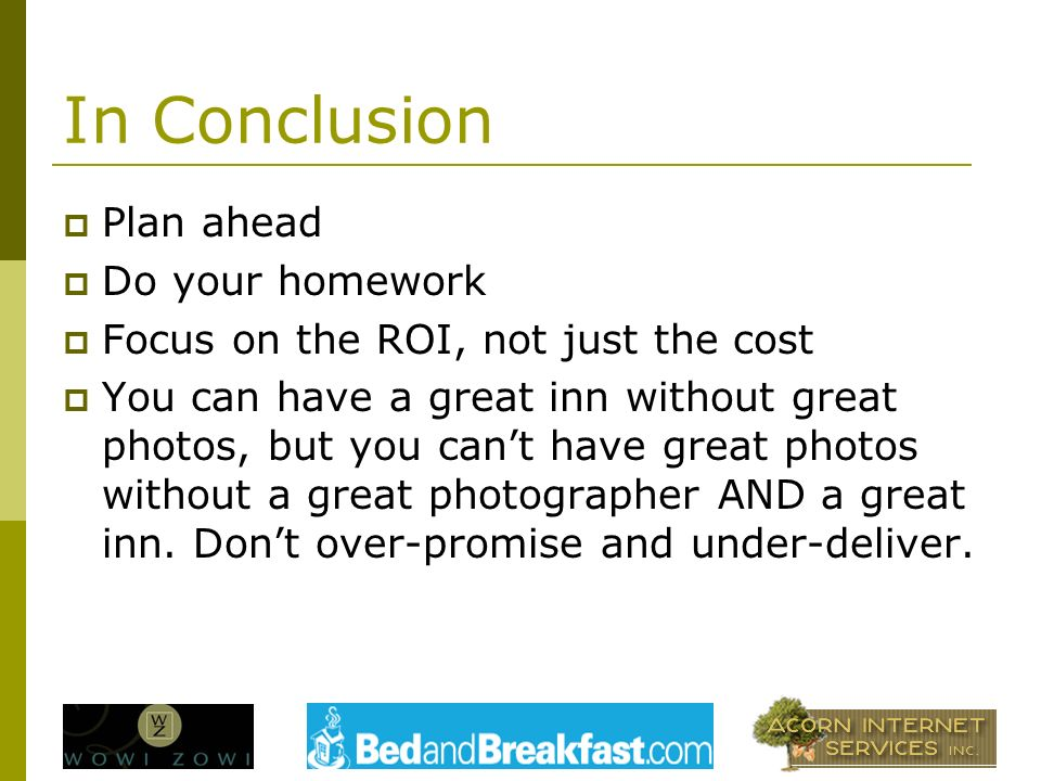 In Conclusion Plan ahead Do your homework Focus on the ROI, not just the cost You can have a great inn without great photos, but you cant have great photos without a great photographer AND a great inn.