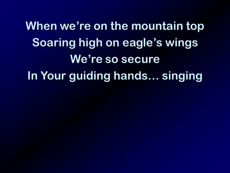 When were on the mountain top Soaring high on eagles wings Were so secure In Your guiding hands… singing