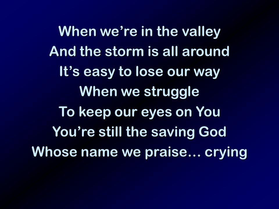 When were in the valley And the storm is all around Its easy to lose our way When we struggle To keep our eyes on You Youre still the saving God Whose name we praise… crying