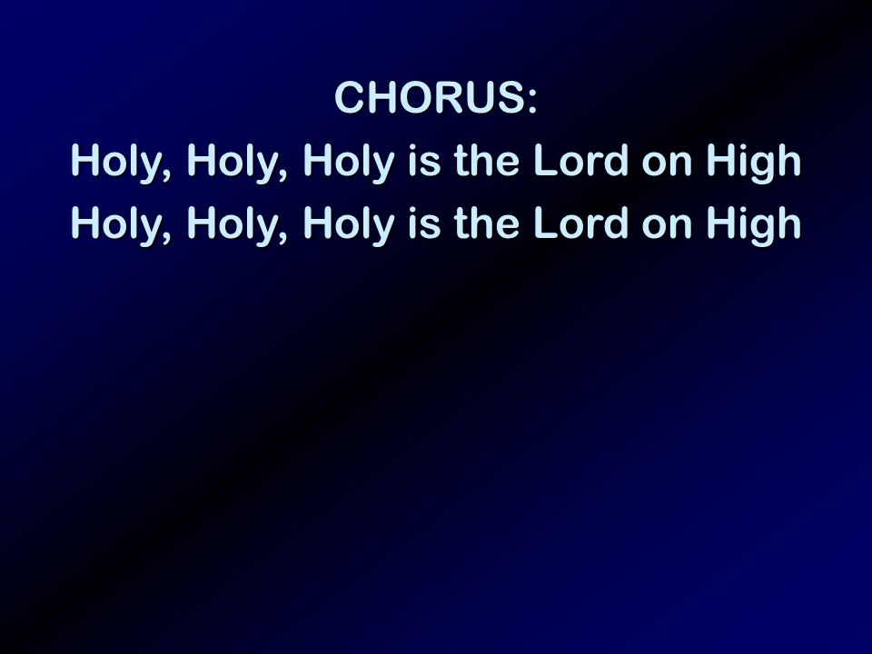 CHORUS: Holy, Holy, Holy is the Lord on High