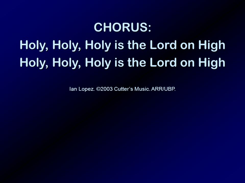 CHORUS: Holy, Holy, Holy is the Lord on High Ian Lopez. ©2003 Cutters Music. ARR/UBP.