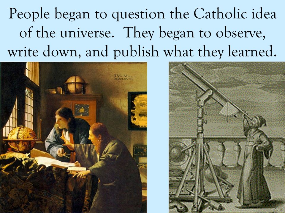 People began to question the Catholic idea of the universe.