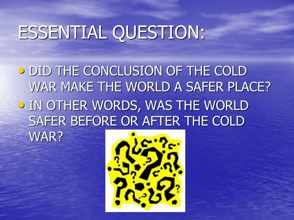 ESSENTIAL QUESTION: DID THE CONCLUSION OF THE COLD WAR MAKE THE WORLD A SAFER PLACE.