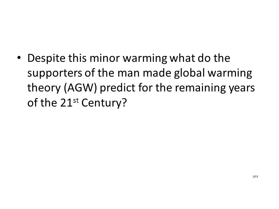 Despite this minor warming what do the supporters of the man made global warming theory (AGW) predict for the remaining years of the 21 st Century.