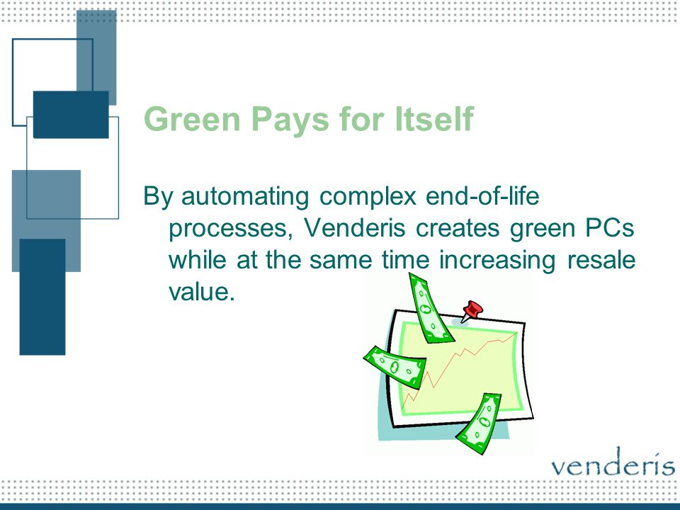 Green Pays for Itself By automating complex end-of-life processes, Venderis creates green PCs while at the same time increasing resale value.